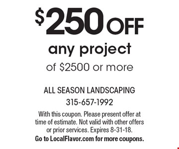 $250 off any project of $2500 or more. With this coupon. Please present offer at time of estimate. Not valid with other offers or prior services. Expires 8-31-18. Go to LocalFlavor.com for more coupons.