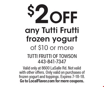 $2 OFF any Tutti Frutti frozen yogurt of $10 or more. Valid only at 8600 LaSalle Rd. Not valid with other offers. Only valid on purchases of frozen yogurt and toppings. Expires 7-18-18. Go to LocalFlavor.com for more coupons.