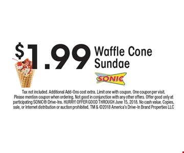 $1.99 Waffle Cone Sundae. Tax not included. Additional Add-Ons cost extra. Limit one with coupon. One coupon per visit. Please mention coupon when ordering. Not good in conjunction with any other offers. Offer good only at participating SONIC Drive-Ins. HURRY! OFFER GOOD THROUGH June 15, 2018. No cash value. Copies, sale, or Internet distribution or auction prohibited. TM & 2018 America's Drive-In Brand Properties LLC