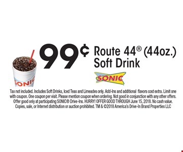 99¢ Route 44 (44oz.) Soft Drink. Tax not included. Includes Soft Drinks, Iced Teas and Limeades only. Add-Ins and additional flavors cost extra. Limit one with coupon. One coupon per visit. Please mention coupon when ordering. Not good in conjunction with any other offers. Offer good only at participating SONIC Drive-Ins. HURRY! OFFER GOOD THROUGH June 15, 2018. No cash value. Copies, sale, or Internet distribution or auction prohibited. TM & 2018 America's Drive-In Brand Properties LLC