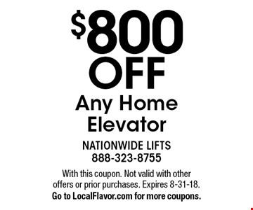 $800 OFF Any Home Elevator. With this coupon. Not valid with other offers or prior purchases. Expires 8-31-18. Go to LocalFlavor.com for more coupons.