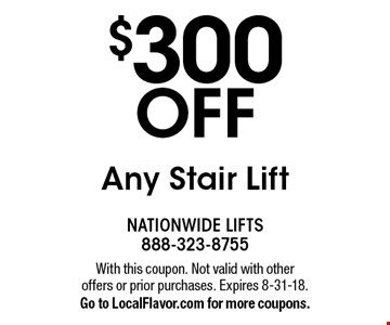 $300 OFF Any Stair Lift. With this coupon. Not valid with other offers or prior purchases. Expires 8-31-18. Go to LocalFlavor.com for more coupons.
