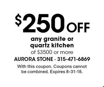 $250 Off any granite or quartz kitchen of $3500 or more. With this coupon. Coupons cannot be combined. Expires 8-31-18.