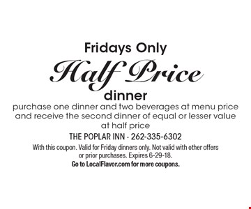Half Price dinner. Purchase one dinner and two beverages at menu price and receive the second dinner of equal or lesser value at half price. With this coupon. Valid for Friday dinners only. Not valid with other offers or prior purchases. Expires 6-29-18. Go to LocalFlavor.com for more coupons.