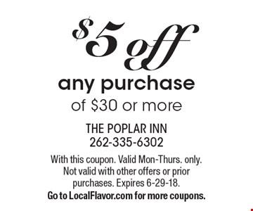 $5 off any purchase of $30 or more. With this coupon. Valid Mon-Thurs. only. Not valid with other offers or priorpurchases. Expires 6-29-18. Go to LocalFlavor.com for more coupons.