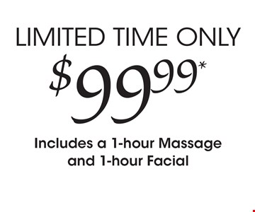 LIMITED TIME ONLY $99.99* Includes a 1-hour Massage and 1-hour Facial.