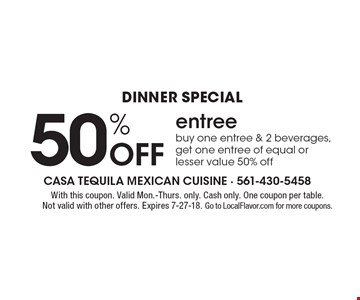 Dinner Special: 50% Off entree buy one entree & 2 beverages, get one entree of equal or lesser value 50% off. With this coupon. Valid Mon.-Thurs. only. Cash only. One coupon per table. Not valid with other offers. Expires 7-27-18. Go to LocalFlavor.com for more coupons.
