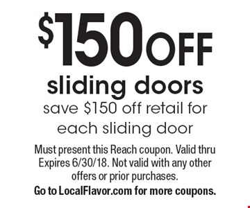 $150 OFF sliding doors save $150 off retail for each sliding door. Must present this Reach coupon. Valid thru Expires 6/30/18. Not valid with any other offers or prior purchases.Go to LocalFlavor.com for more coupons.