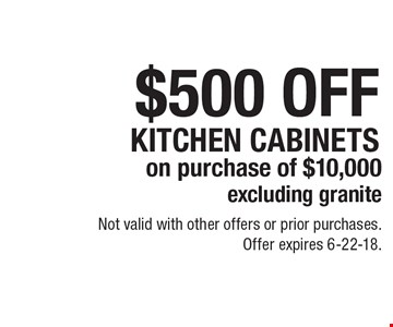 $500 OFF KITCHEN CABINETS on purchase of $10,000 excluding granite. Not valid with other offers or prior purchases. Offer expires 6-22-18.