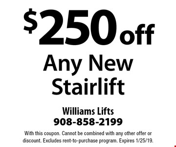 $250 off Any New Stairlift. With this coupon. Cannot be combined with any other offer or discount. Excludes rent-to-purchase program. Expires 1/25/19.