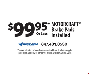 $99.95 or less Motorcraft brake pads installed. Per-axle price for pads or shoes on most vehicles. Exclusions apply. Taxes extra. See service advisor for details. Expires 6/30/18. CLPR