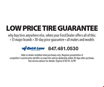 Low price tire guarantee. Why buy tires anywhere else, when your ford dealer offers all of this: 13 major brands, 30-day price guarantee, all makes and models. Valid on dealer-installed retail purchases only. Requires presentation of competitor's current price ad/offer on exact tire sold by dealership within 30 days after purchase. See service advisor for details. Expires 6/30/18. CLPR