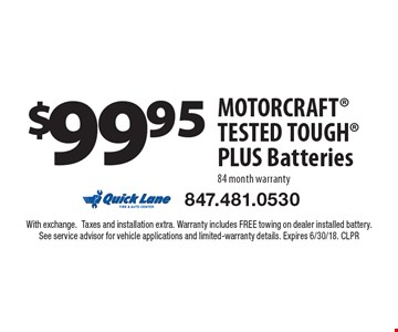 $99.95 Motorcraft tested tough plus batteries 84 month warranty. With exchange. Taxes and installation extra. Warranty includes FREE towing on dealer installed battery. See service advisor for vehicle applications and limited-warranty details. Expires 6/30/18. CLPR