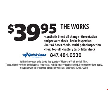 $39.95 The Works. Synthetic blend oil change, tire rotation And pressure check, brake inspection, belts & hoses check, multi-point inspection, fluid top-off, battery test, filter check. With this coupon only. Up to five quarts of Motorcraft oil and oil filter. Taxes, diesel vehicles and disposal fees extra. Hybrid battery test excluded. Some restrictions apply. Coupon must be presented at time of write up. Expires 6/30/18. CLPR