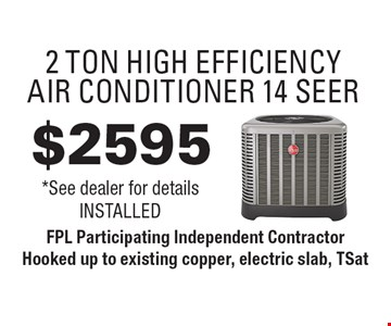 $2595 2 Ton High Efficiency Air Conditioner 14 Seer. *See dealer for details Installed. FPL Participating Independent Contractor Hooked up to existing copper, electric slab, TSat