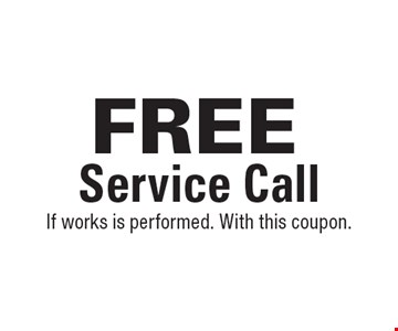 FREE Service Call. If works is performed. With this coupon.