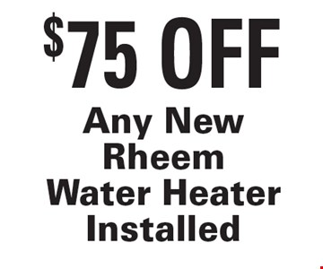 $75 Off Any New Rheem Water Heater Installed. Exp. 7/27/18.