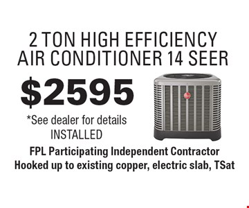 $2595 2 Ton High Efficiency Air Conditioner 14 Seer *See dealer for details Installed. FPL Participating Independent Contractor Hooked up to existing copper, electric slab, TSat. Exp. 7/27/18.