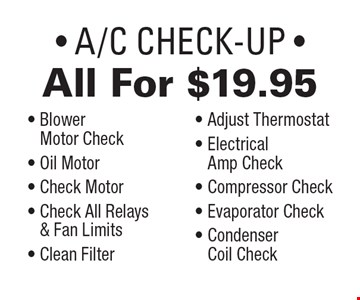 All For $19.95 - A/C Check-Up - Blower - Motor Check - Oil Motor- Check Motor -Check All Relays & Fan Limits - Clean Filter - Adjust Thermostat - Electrical Amp Check - Compressor Check - Evaporator Check - Condenser - Coil Check. Exp. 7/27/18.