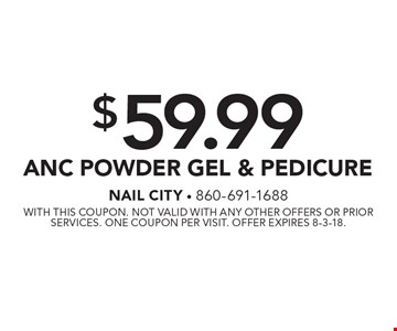 $59.99 ANC Powder Gel & Pedicure. With this coupon. Not valid with any other offers or prior services. One coupon per visit. Offer expires 8-3-18.