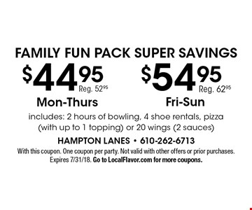 Family Fun Pack Super Savings $54.95 Fri.-Sun. Reg. 62.95 OR $44.95 Mon.-Thurs. Reg. 52.95. includes: 2 hours of bowling, 4 shoe rentals, pizza (with up to 1 topping) or 20 wings (2 sauces). With this coupon. One coupon per party. Not valid with other offers or prior purchases. Expires 7/31/18. Go to LocalFlavor.com for more coupons.