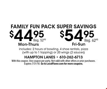 Family Fun Pack Super Savings $54.95 Fri.-Sun., reg. 62.95. $44.95 Mon.-Thurs., reg. 52.95. Includes: 2 hours of bowling, 4 shoe rentals, pizza (with up to 1 topping) or 20 wings (2 sauces). With this coupon. One coupon per party. Not valid with other offers or prior purchases. Expires 7/31/18. Go to LocalFlavor.com for more coupons.