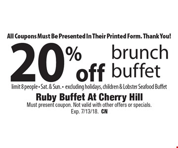 All Coupons Must Be Presented In Their Printed Form. Thank You! 20% off brunch buffet. Limit 8 people. Sat. & Sun. Excluding holidays, children & Lobster Seafood Buffet. Must present coupon. Not valid with other offers or specials. Exp. 7/13/18. CN