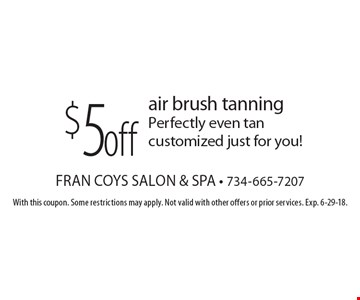 $5 off air brush tanning. Perfectly even tan customized just for you! With this coupon. Some restrictions may apply. Not valid with other offers or prior services. Exp. 6-29-18.