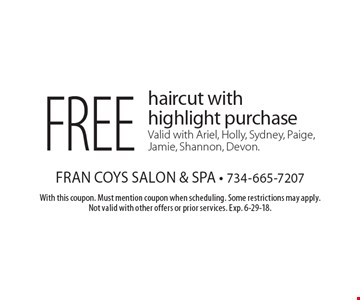 Free haircut with highlight purchase. Valid with Ariel, Holly, Sydney, Paige, Jamie, Shannon, Devon. With this coupon. Must mention coupon when scheduling. Some restrictions may apply. Not valid with other offers or prior services. Exp. 6-29-18.