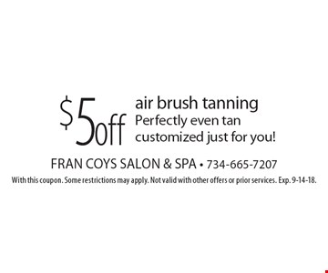 $5 off air brush tanningPerfectly even tan customized just for you!. With this coupon. Some restrictions may apply. Not valid with other offers or prior services. Exp. 9-14-18.