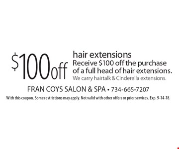 $100 off hair extensions Receive $100 off the purchase of a full head of hair extensions. We carry hairtalk & Cinderella extensions.. With this coupon. Some restrictions may apply. Not valid with other offers or prior services. Exp. 9-14-18.