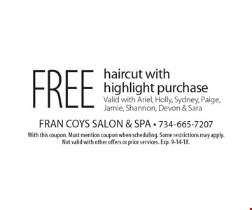 Free haircut with highlight purchase Valid with Ariel, Holly, Sydney, Paige, Jamie, Shannon, Devon & Sara. With this coupon. Must mention coupon when scheduling. Some restrictions may apply. Not valid with other offers or prior services. Exp. 9-14-18.