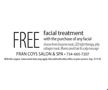 Free facial treatment with the purchase of any facial. Choose from Enzyme mask, LED light therapy, jelly collagen mask, Moroccanoil hair & scalp massage. With this coupon. Some restrictions may apply. Not valid with other offers or prior services. Exp. 11-9-18.