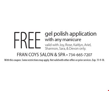 Free gel polish application with any manicure. Valid with Joy, Rose, Kaitlyn, Ariel, Shannon, Sara, & Devon only. With this coupon. Some restrictions may apply. Not valid with other offers or prior services. Exp. 11-9-18.