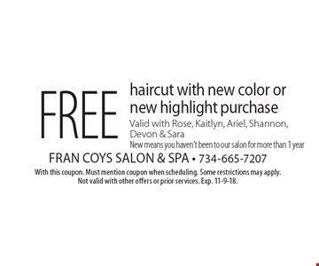 Free haircut with new color or new highlight purchase. Valid with Rose, Kaitlyn, Ariel, Shannon, Devon & Sara. New means you haven't been to our salon for more than 1 year. With this coupon. Must mention coupon when scheduling. Some restrictions may apply. Not valid with other offers or prior services. Exp. 11-9-18.