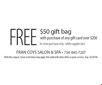 Free $50 gift bag with purchase of any gift card over $200 in-store purchase only · while supplies last. With this coupon. Some restrictions may apply. Not valid with other offers or prior services. Exp. 12/24/18.