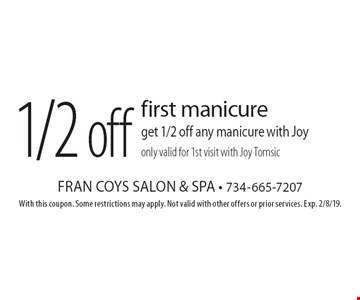 1/2 off first manicure get 1/2 off any manicure with Joy only valid for 1st visit with Joy Tomsic. With this coupon. Some restrictions may apply. Not valid with other offers or prior services. Exp. 2/8/19.