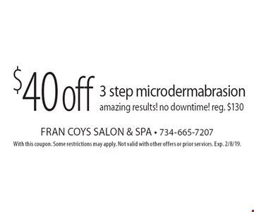 $40 off 3 step microdermabrasion amazing results! no downtime! reg. $130. With this coupon. Some restrictions may apply. Not valid with other offers or prior services. Exp. 2/8/19.