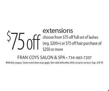 $75 off extensions choose from $75 off full set of lashes (reg. $200+) or $75 off hair purchase of $250 or more. With this coupon. Some restrictions may apply. Not valid with other offers or prior services. Exp. 2/8/19.
