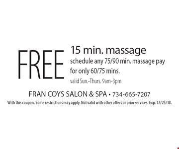 Free 15 min. massage schedule any 75/90 min. massage pay for only 60/75 mins. valid Sun.-Thurs. 9am-3pm. With this coupon. Some restrictions may apply. Not valid with other offers or prior services. Exp. 12/25/18.