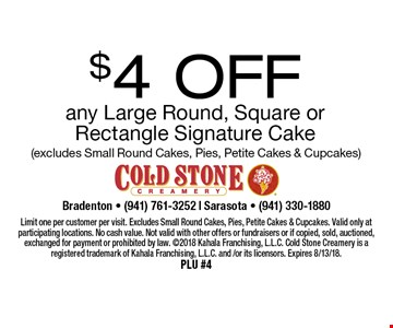 $4 Off any Large Round, Square or Rectangle Signature Cake (excludes Small Round Cakes, Pies, Petite Cakes & Cupcakes). Limit one per customer per visit. Excludes Small Round Cakes, Pies, Petite Cakes & Cupcakes. Valid only at participating locations. No cash value. Not valid with other offers or fundraisers or if copied, sold, auctioned, exchanged for payment or prohibited by law. 2018 Kahala Franchising, L.L.C. Cold Stone Creamery is a registered trademark of Kahala Franchising, L.L.C. and /or its licensors. Expires 8/13/18. PLU #4