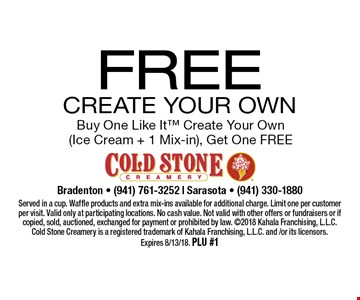 Free Create Your Own. Buy One Like It Create Your Own (Ice Cream + 1 Mix-in), Get One Free. Served in a cup. Waffle products and extra mix-ins available for additional charge. Limit one per customer per visit. Valid only at participating locations. No cash value. Not valid with other offers or fundraisers or if copied, sold, auctioned, exchanged for payment or prohibited by law. 2018 Kahala Franchising, L.L.C. Cold Stone Creamery is a registered trademark of Kahala Franchising, L.L.C. and /or its licensors. Expires 8/13/18. PLU #1