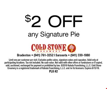 $2 Off any Signature Pie. Limit one per customer per visit. Excludes petite cakes, signature cakes and cupcakes. Valid only at participating locations. Tax not included. No cash value. Not valid with other offers or fundraisers or if copied, sold, auctioned, exchanged for payment or prohibited by law. 2018 Kahala Franchising, L.L.C. Cold Stone Creamery is a registered trademark of Kahala Franchising, L.L.C. and /or its licensors. Expires 8/13/18. PLU #2