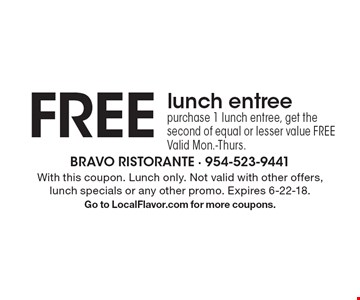 Free lunch entree. Purchase 1 lunch entree, get the second of equal or lesser value free, Valid Mon.-Thurs. With this coupon. Lunch only. Not valid with other offers, lunch specials or any other promo. Expires 6-22-18. Go to LocalFlavor.com for more coupons.