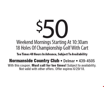 $50 Weekend Mornings Starting At 10:30am - 18 Holes Of Championship Golf With Cart. Tee Times 48 Hours In Advance, Subject To Availability. With this coupon. Must call for tee times! Subject to availability. Not valid with other offers. Offer expires 6/29/18.