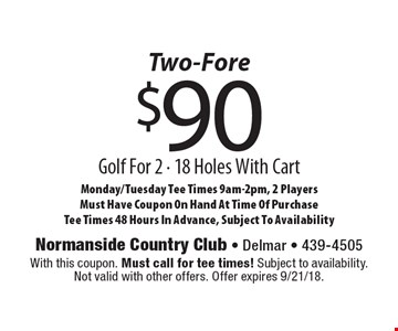 Two-Fore - $90 Golf For 2 - 18 Holes With Cart Monday/Tuesday Tee Times 9am-2pm, 2 Players. Must Have Coupon On Hand At Time Of Purchase. Tee Times 48 Hours In Advance, Subject To Availability. With this coupon. Must call for tee times! Subject to availability. Not valid with other offers. Offer expires 9/21/18.