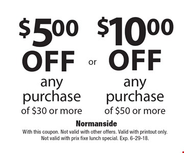 $5.00 off any purchase of $30 or more or $10 off any purchase of $50 or more. With this coupon. Not valid with other offers. Valid with printout only. Not valid with prix fixe lunch special. Exp. 6-29-18.