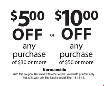 $10 off any purchase of $50 or more. $5 off any purchase of $30 or more. With this coupon. Not valid with other offers. Valid with printout only. Not valid with prix fixe lunch special. Exp. 12-14-18.