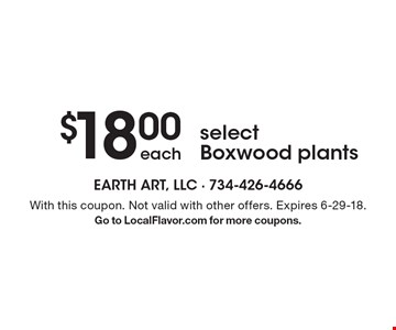 $18.00 each select Boxwood plants. With this coupon. Not valid with other offers. Expires 6-29-18. Go to LocalFlavor.com for more coupons.