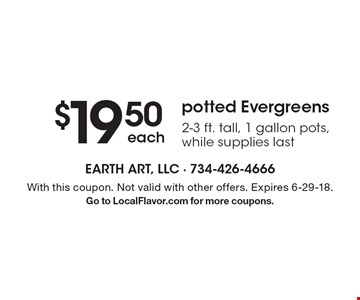 $19.50 each potted Evergreens 2-3 ft. tall, 1 gallon pots, while supplies last. With this coupon. Not valid with other offers. Expires 6-29-18. Go to LocalFlavor.com for more coupons.
